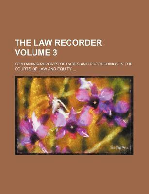 The Law Recorder; Containing Reports of Cases and Proceedings in the Courts of Law and Equity Volume 3