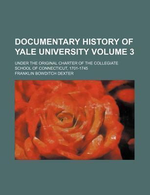 Documentary History of Yale University; Under the Original Charter of the Collegiate School of Connecticut, 1701-1745 Volume 3