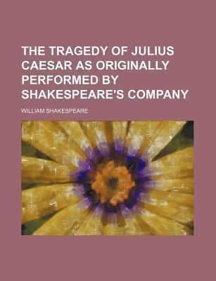 The Tragedy of Julius Caesar; As Originally Performed by Shakespeare's Company