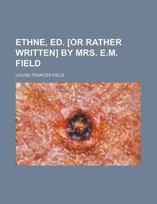 Ethne, Ed. [Or Rather Written] by Mrs. E.M. Field