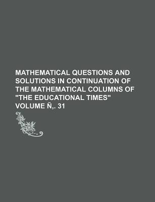 Mathematical Questions and Solutions in Continuation of the Mathematical Columns of the Educational Times Volume N . 31