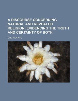 A Discourse Concerning Natural and Revealed Religion, Evidencing the Truth and Certainty of Both
