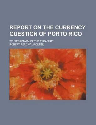 Report on the Currency Question of Porto Rico; To, Secretary of the Treasury