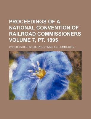 Proceedings of a National Convention of Railroad Commissioners Volume 7, PT. 1895
