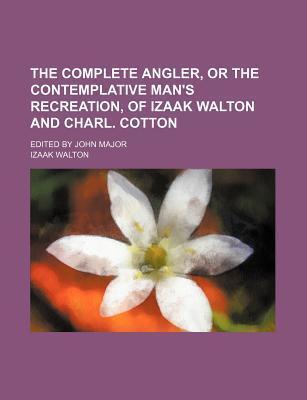 The Complete Angler, or the Contemplative Man's Recreation, of Izaak Walton and Charl. Cotton; Edited by John Major