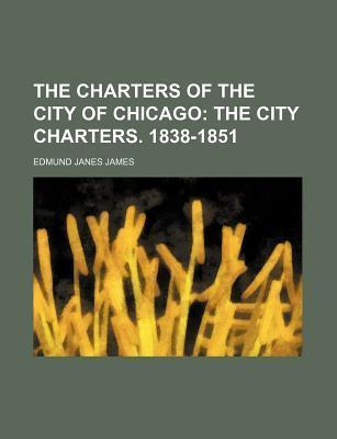 The Charters of the City of Chicago; The City Charters. 1838-1851