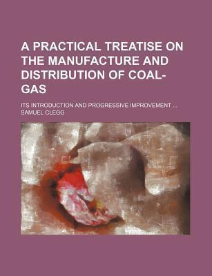 A Practical Treatise on the Manufacture and Distribution of Coal-Gas; Its Introduction and Progressive Improvement