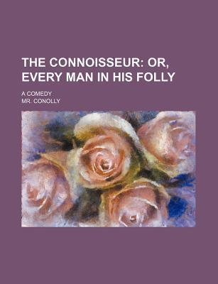 The Connoisseur; Or, Every Man in His Folly. a Comedy