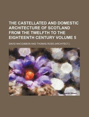The Castellated and Domestic Architecture of Scotland from the Twelfth to the Eighteenth Century Volume 5