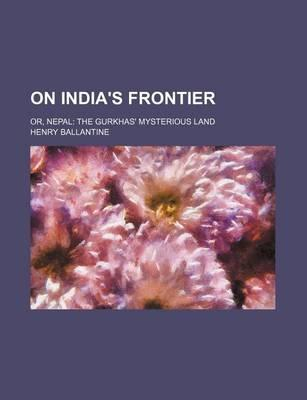 On India's Frontier; Or, Nepal the Gurkhas' Mysterious Land