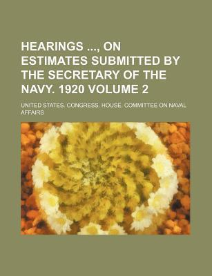 Hearings, on Estimates Submitted by the Secretary of the Navy. 1920 Volume 2