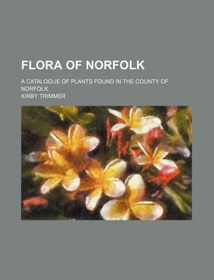 Flora of Norfolk; A Catalogue of Plants Found in the County of Norfolk
