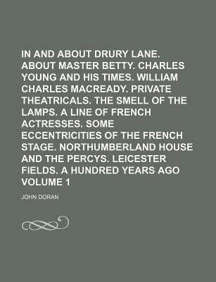 In and about Drury Lane. about Master Betty. Charles Young and His Times. William Charles Macready. Private Theatricals. the Smell of the Lamps. a Line of French Actresses. Some Eccentricities of the French Stage. Northumberland Volume 1