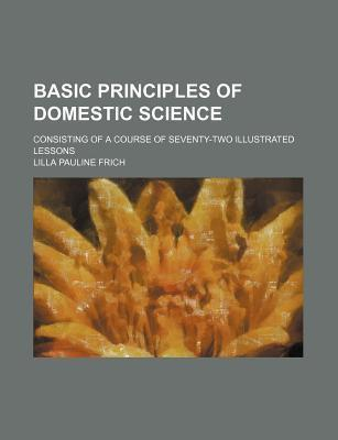 Basic Principles of Domestic Science; Consisting of a Course of Seventy-Two Illustrated Lessons