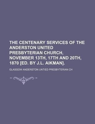 The Centenary Services of the Anderston United Presbyterian Church, November 13th, 17th and 20th, 1870 [Ed. by J.L. Aikman]