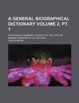A General Biographical Dictionary; Containing a Summary Account of the Lives of Eminent Persons of All Nations Volume 2, PT. 1