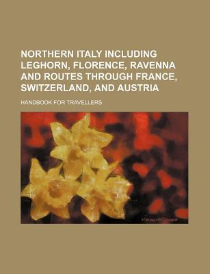 Northern Italy Including Leghorn, Florence, Ravenna and Routes Through France, Switzerland, and Austria; Handbook for Travellers