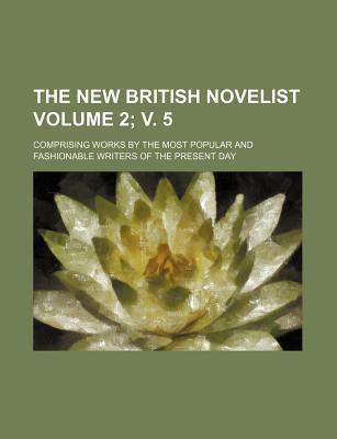 The New British Novelist; Comprising Works by the Most Popular and Fashionable Writers of the Present Day Volume 2; V. 5