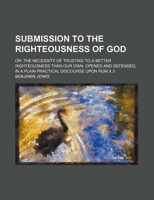 Submission to the Righteousness of God; Or, the Necessity of Trusting to a Better Righteousness Than Our Own, Opened and Defended, in a Plain Practical Discourse Upon ROM.X.3