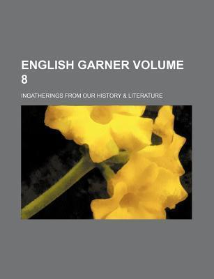 English Garner; Ingatherings from Our History & Literature Volume 8