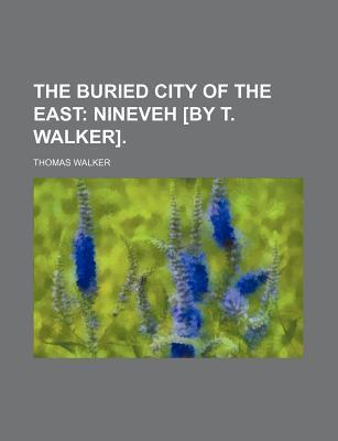 The Buried City of the East; Nineveh [By T. Walker].