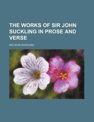 The Works of Sir John Suckling in Prose and Verse