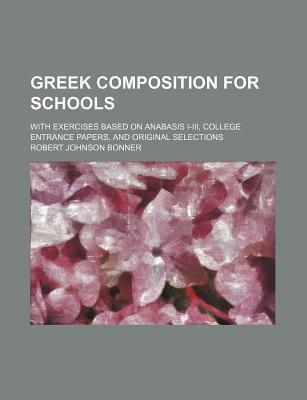 Greek Composition for Schools; With Exercises Based on Anabasis I-III, College Entrance Papers, and Original Selections