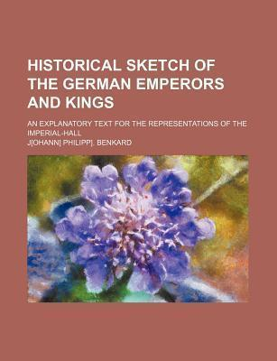 Historical Sketch of the German Emperors and Kings; An Explanatory Text for the Representations of the Imperial-Hall