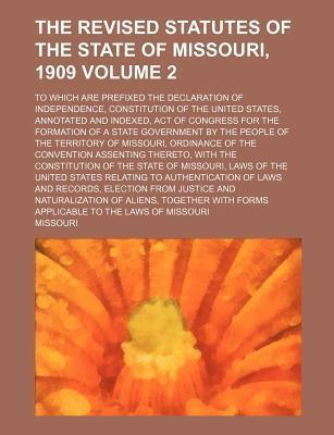 The Revised Statutes of the State of Missouri, 1909; To Which Are Prefixed the Declaration of Independence, Constitution of the United States, Annotat