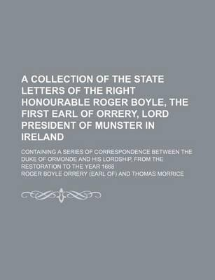 A Collection of the State Letters of the Right Honourable Roger Boyle, the First Earl of Orrery, Lord President of Munster in Ireland; Containing a Series of Correspondence Between the Duke of Ormonde and His Lordship, from the
