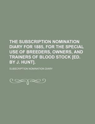 The Subscription Nomination Diary for 1885, for the Special Use of Breeders, Owners, and Trainers of Blood Stock [Ed. by J. Hunt]