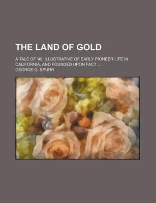The Land of Gold; A Tale of '49, Illustrative of Early Pioneer Life in California, and Founded Upon Fact