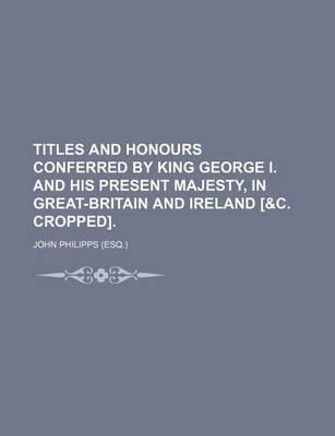 Titles and Honours Conferred by King George I. and His Present Majesty, in Great-Britain and Ireland [&C. Cropped]