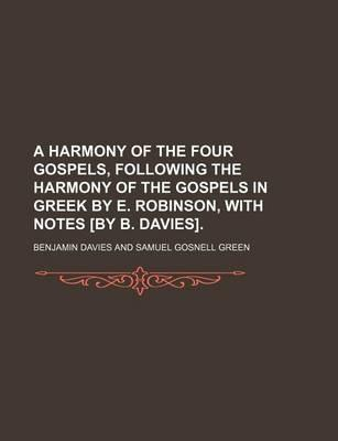 A Harmony of the Four Gospels, Following the Harmony of the Gospels in Greek by E. Robinson, with Notes [By B. Davies]