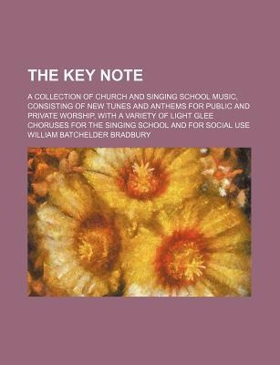The Key Note; A Collection of Church and Singing School Music, Consisting of New Tunes and Anthems for Public and Private Worship, with a Variety of Light Glee Choruses for the Singing School and for Social Use