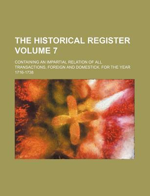 The Historical Register; Containing an Impartial Relation of All Transactions, Foreign and Domestick. for the Year 1716-1738 Volume 7