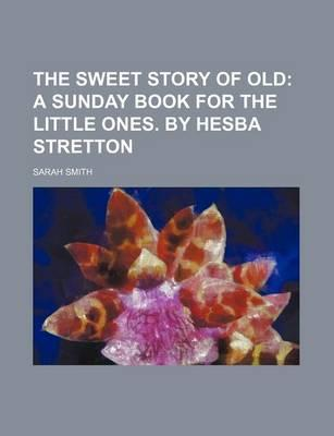 The Sweet Story of Old; A Sunday Book for the Little Ones. by Hesba Stretton