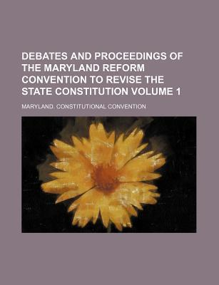 Debates and Proceedings of the Maryland Reform Convention to Revise the State Constitution Volume 1