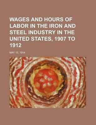 Wages and Hours of Labor in the Iron and Steel Industry in the United States, 1907 to 1912; May 15, 1914