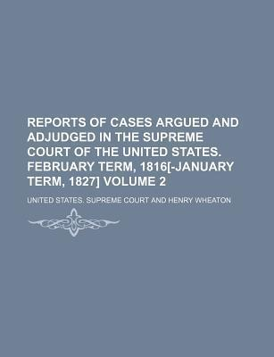Reports of Cases Argued and Adjudged in the Supreme Court of the United States. February Term, 1816[-January Term, 1827] Volume 2