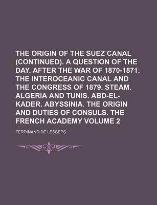 The Origin of the Suez Canal (Continued). a Question of the Day. After the War of 1870-1871. the Interoceanic Canal and the Congress of 1879. Steam. Algeria and Tunis. Abd-El-Kader. Abyssinia. the Origin and Duties of Consuls. Volume 2