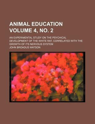 Animal Education; An Experimental Study on the Psychical Development of the White Rat, Correlated with the Growth of Its Nervous System Volume 4, No. 2