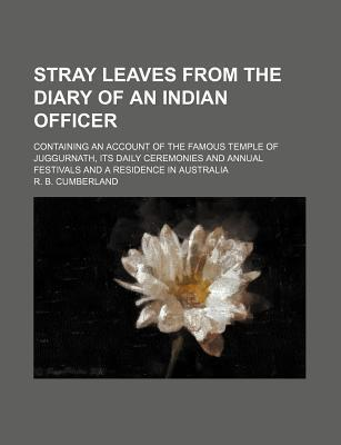 Stray Leaves from the Diary of an Indian Officer; Containing an Account of the Famous Temple of Juggurnath, Its Daily Ceremonies and Annual Festivals and a Residence in Australia