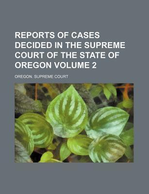 Reports of Cases Decided in the Supreme Court of the State of Oregon Volume 2