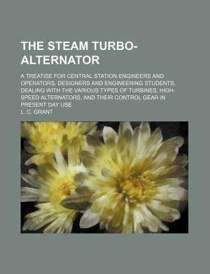 The Steam Turbo-Alternator; A Treatise for Central Station Engineers and Operators, Designers and Engineering Students, Dealing with the Various Types of Turbines, High-Speed Alternators, and Their Control Gear in Present Day Use