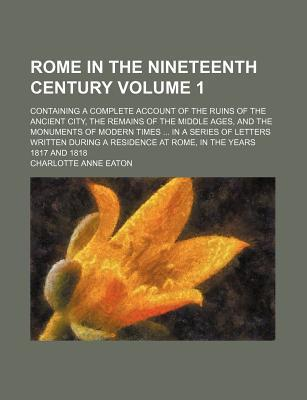 Rome in the Nineteenth Century; Containing a Complete Account of the Ruins of the Ancient City, the Remains of the Middle Ages, and the Monuments of Modern Times in a Series of Letters Written During a Residence at Rome, in the Volume 1