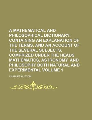 A Mathematical and Philosophical Dictionary; Containing an Explanation of the Terms, and an Account of the Several Subjects, Comprized Under the Heads Mathematics, Astronomy, and Philosophy Both Natural and Experimental Volume 1