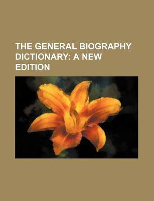 The General Biography Dictionary; A New Edition