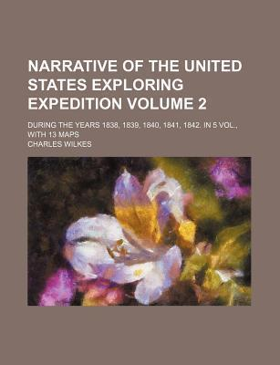 Narrative of the United States Exploring Expedition; During the Years 1838, 1839, 1840, 1841, 1842. in 5 Vol., with 13 Maps Volume 2