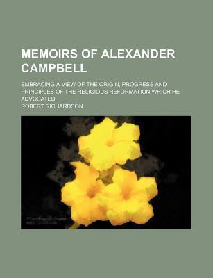 Memoirs of Alexander Campbell; Embracing a View of the Origin, Progress and Principles of the Religious Reformation Which He Advocated